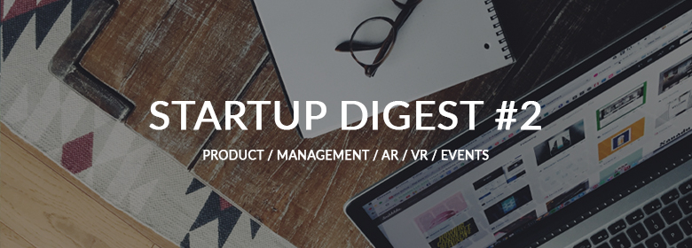 STARTUP DIGEST #2: AR, VR, AI, IoT, MANAGEMENT (AUGUST 15 - SEPTEMBER 15, 2017)
