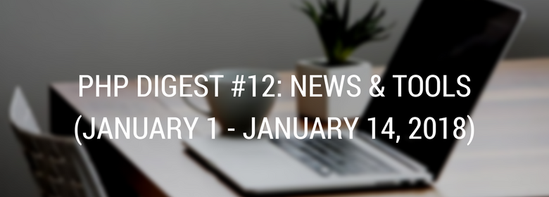 PHP DIGEST #12: NEWS & TOOLS (JANUARY 1 - JANUARY 14, 2018)