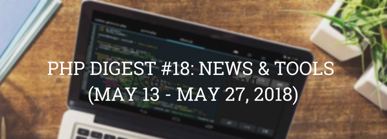 PHP DIGEST #18: NEWS & TOOLS (MAY 13 - MAY 27, 2018)