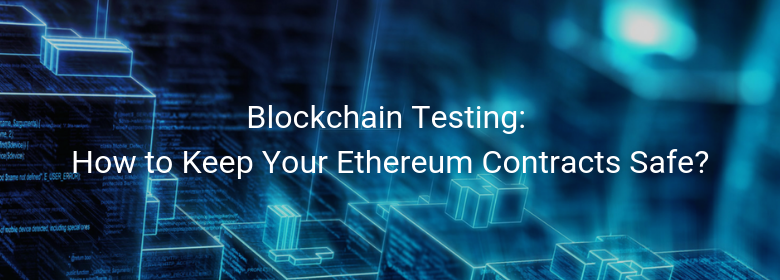 Blockchain Testing: How to Keep Your Ethereum Contracts Safe?
