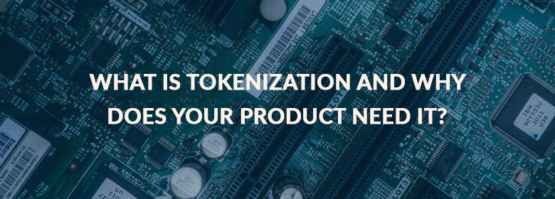 What Is Tokenization And Why Does Your Product Need It?