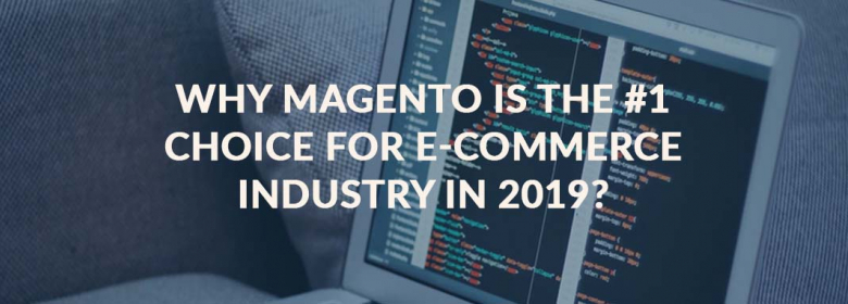 Why Magento Is the #1 Choice for E-commerce Industry in 2019?