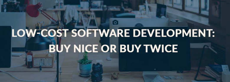 Low-Cost Software Development: Buy Nice or Buy Twice