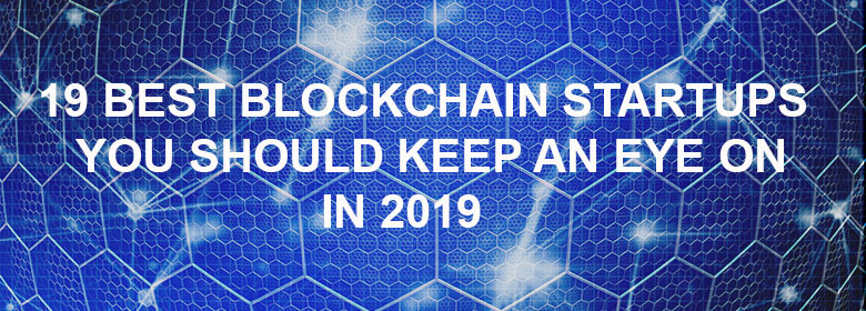 19 Best Blockchain Startups you Should Keep an Eye on in 2019